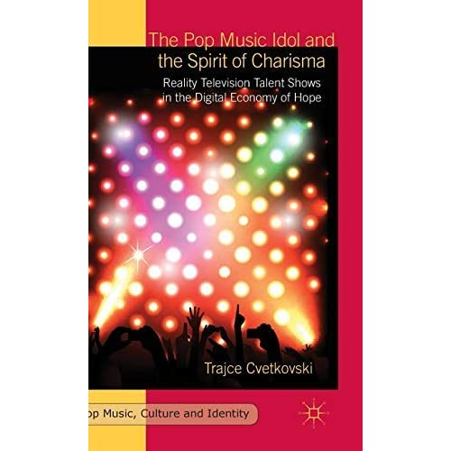 [The Pop Music Idol and the Spirit of Charisma: Reality Television Talent Shows in the Digital Economy of Hope] [By: Cvetkovski, T.] [September, 2015]
