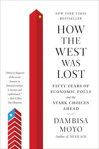How the West Was Lost: Fifty Years of Economic Folly--and the Stark Choices Ahead by Dambisa Moyo (2012-01-31)