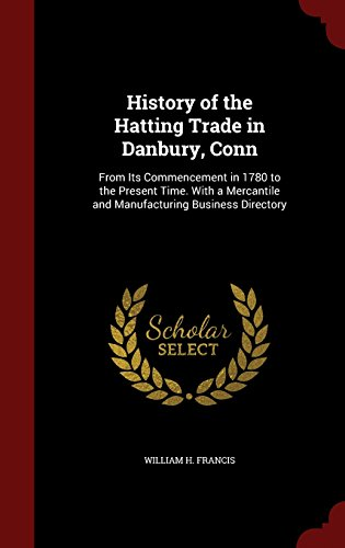 History of the Hatting Trade in Danbury, Conn: From Its Commencement in 1780 to the Present Time. With a Mercantile and Manufacturing Business Directory