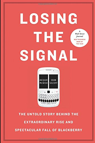 Losing the Signal: The Untold Story Behind the Extraordinary Rise and Spectacular Fall of Blackberry por Jacquie McNish