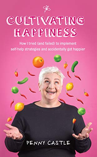 Cultivating Happiness: How I Tried (and Failed) to Implement Self-Help Strategies and Accidentally got Happier (English Edition)