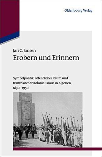 Erobern und Erinnern. Symbolpolitik, öffentlicher Raum und französischer Kolonialismus in Algerien 1830-1950 by Jan C. Jansen (2013-05-15)