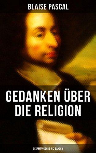 Blaise Pascal - Gedanken über die Religion (Gesamtausgabe in 2 Bänden): Philosophie, Moral, Religion und schöne Wissenschaften - Von der Autorität in Betreff ... Von der Kunst zu überzeugen + Dasein Gottes