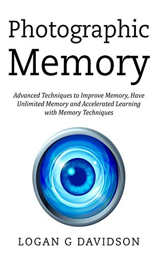 Photographic Memory: Advanced Techniques to Improve Memory, Have Unlimited Memory and Accelerated Learning with Memory Techniques
