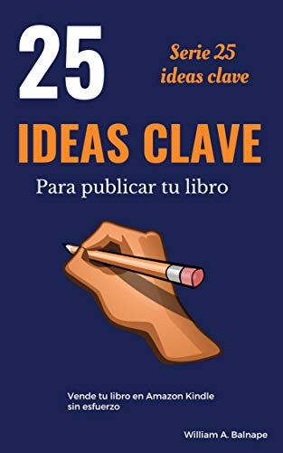 25 IDEAS CLAVE PARA PUBLICAR TU LIBRO: Vende tu libro en Amazon Kindle sin esfuerzo por William A. Balnape