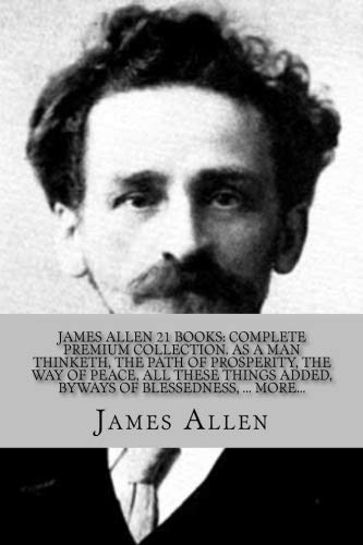 JAMES ALLEN 21 BOOKS: COMPLETE PREMIUM COLLECTION. As A Man Thinketh, The Path Of Prosperity, The Way Of Peace, All These Things Added, Byways Of Blessedness, ... more?