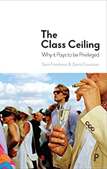 The class ceiling: Why it pays to be privileged by [Friedman, Sam, Laurison, Daniel]