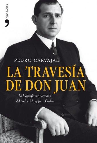 La travesía de don Juan: La biografía más cercana del padre del rey Juan Carlos (Volumen independiente) por Pedro Carvajal