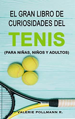 El Gran Libro de Curiosidades del TENIS: para niñas, niños y adultos por Valerie Pollmann R.