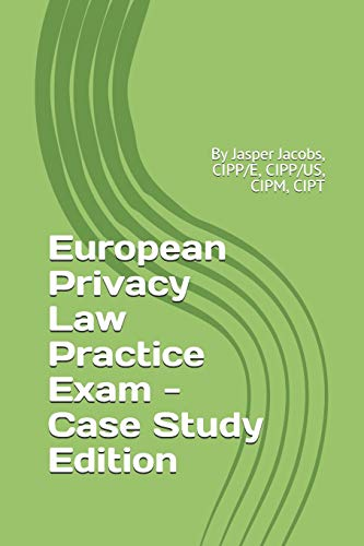 European Privacy Law Practice Exam - Case Study Edition: By Jasper Jacobs, CIPP/E, CIPP/US, CIPM, CIPT