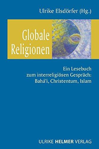 Globale Religionen: Ein Lesebuch zum interreligiösen Gespräch: Bahá'i, Christentum, Islam