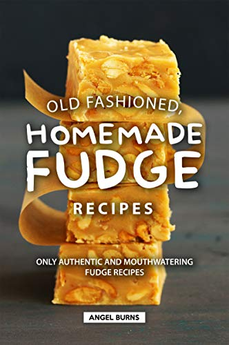 Old Fashioned, Homemade Fudge Recipes: Only Authentic and Mouthwatering Fudge Recipes (English Edition)