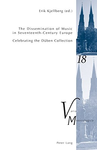 The Dissemination of Music in Seventeenth-Century Europe: Celebrating the Düben Collection- Proceedings from the International Conference at Uppsala University 2006 (Varia Musicologica, Band 18)