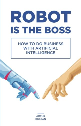 Robot is the Boss: How to do Business with Artificial Intelligence por Artur Kiulian