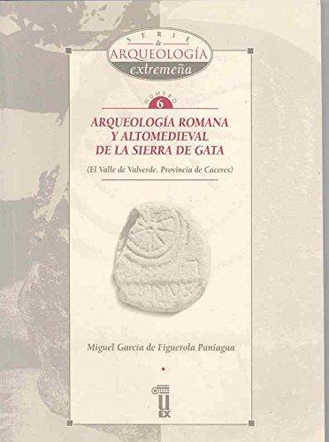 Arqueología romana y altomedieval de la Sierra de Gata: El Valle de Valverde, provincia de Cáceres (Arqueología extremeña) por Miguel García de Figuerola Paniagua