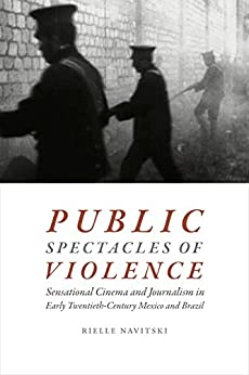Descargar Public Spectacles of Violence: Sensational Cinema and Journalism in Early Twentieth-Century Mexico and Brazil PDF