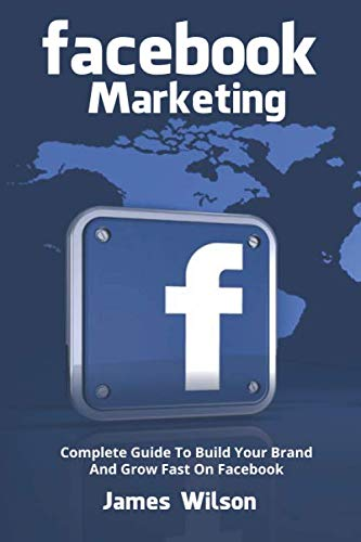 FACEBOOK MARKETING: Complete Guide to Build your Brand and Grow Fast on Facebook