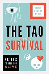 Tao of Survival: Skills to Keep You Alive by James Ayres (2013-04-01)