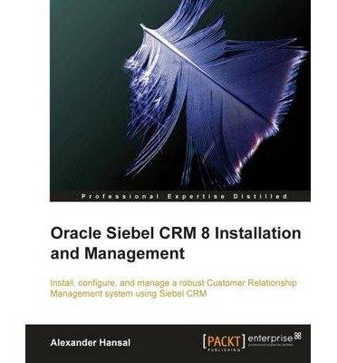 [(Oracle Siebel CRM 8 Installation and Management * * )] [Author: A. Hansal] [Aug-2010] par A. Hansal