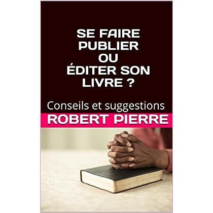 SE FAIRE PUBLIER OU ÉDITER SON LIVRE ?: Conseils et suggestions