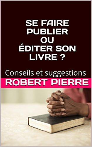 SE FAIRE PUBLIER OU ÉDITER SON LIVRE ?: Conseils et suggestions par Robert Pierre