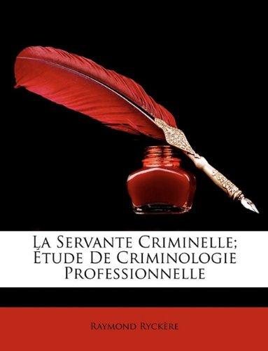 La Servante Criminelle; Etude de Criminologie Professionnelle