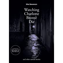 Watching Charlotte Bront?? Die: and other surreal stories by Ellie Stevenson (2013-12-02)