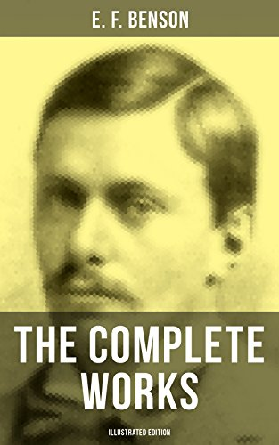 THE COMPLETE WORKS OF E. F. BENSON (Illustrated Edition): 30 Novels, 70+ Short Stories & Historical Works (Make Way For Lucia Series, Dodo Trilogy, David ... Bronte, Paying Guests...) (English Edition)