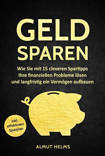 Geld sparen: Wie Sie mit 15 cleveren Spartipps Ihre finanziellen Probleme lösen und langfristig ein Vermögen aufbauen - (inkl. effektivem Sparplan) Autor: Almut Helms