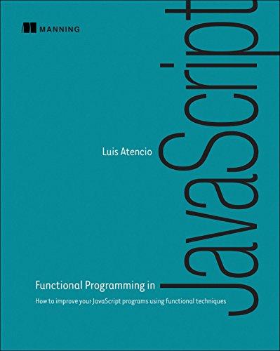 Functional Programming in JavaScript: How to Improve Your JavaScript Programs Using Functional Techniques por Luis Atencio