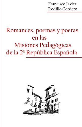 Romances, poemas y poetas en las Misiones Pedagogicas de la 2ª Republica Española por Francisco Javier Rodillo Cordero