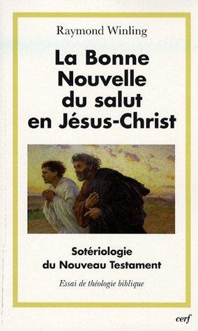 La Bonne Nouvelle du salut en Jésus-Christ : Sotériologie du Nouveau Testament par Raymond Winling