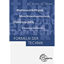 Formeln der Technik: Mathematik/Physik, Maschinenbautechnik, Elektrotechnik, Chemietechnik