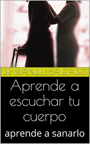 Aprende a escuchar tu cuerpo: aprende a sanarlo por Dr Manuel Salgado
