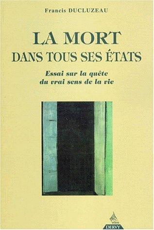 LA MORT DANS TOUS SES ETATS. Essai sur la qute du vrai sens de la vie de Francis Ducluzeau (21 octobre 1998) Broch