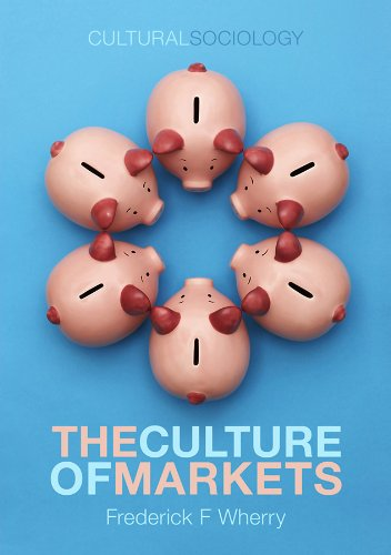 The Culture of Markets (Cultural Sociology)