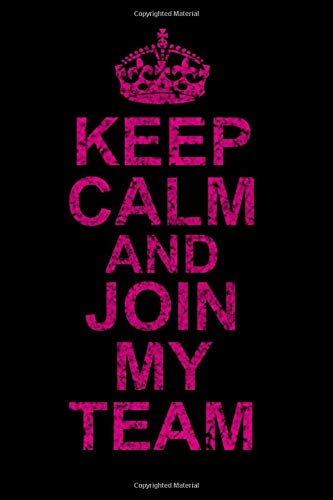 KEEP CALM AND JOIN MY TEAM: Lined 120 Page Notebook Journal For The Serious Online Entrepreneur Building Her Empire.