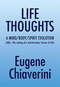 LIFE THOUGHTS: A MIND /BODY/SPIRIT EVOLUTION (AKA---The ranting of a retired senior, Stories of Life) (English Edition) de [Chiaverini, Eugene]