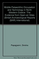 Middle Palaeolithic Occupation and Technology in North Western Greece: The Evidence from Open-air Sites (British Archaeological Reports (BAR) International)