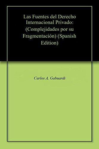 Las Fuentes del  Derecho Internacional Privado: (Complejidades por su Fragmentación) por Carlos A. Gabuardi