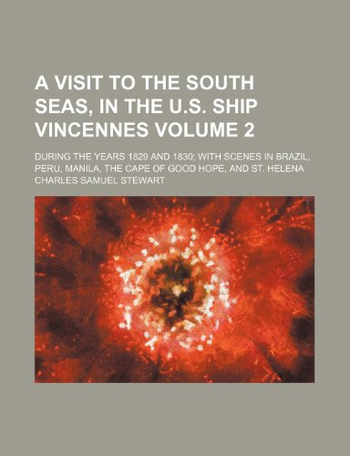 A visit to the South Seas, in the U.S. Ship Vincennes; during the years 1829 and 1830 with scenes in Brazil, Peru, Manila, the Cape of Good Hope, and St. Helena Volume 2