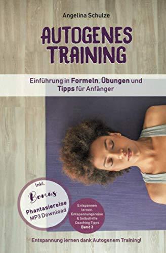 Autogenes Training Einführung in Formeln, Übungen und Tipps für Anfänger: Entspannung lernen dank Autogenem Training!  Inkl. BONUS Phantasiereisen MP3 ... & Selbsthilfe Coaching Tipps, Band 3)