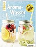 Aroma-Wasser. Vitalisierende Detox-Getränke mit Früchten, Kräutern und mehr: Der Detox-Trend aus den USA - Fruit Infused…