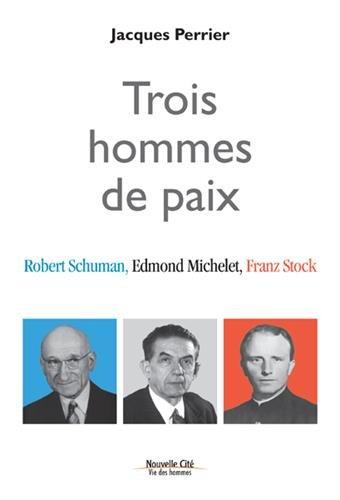 Trois hommes de paix : Robert Schuman, Edmond Michelet, Franz Stock