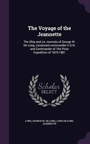 The Voyage of the Jeannette: The Ship and ice Journals of George W. De Long, Lieutenant-commander U.S.N. and Commander of The Polar Expedition of 1879-1881