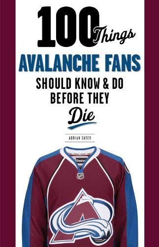 100 Things Avalanche Fans Should Know & Do Before They Die (100 Things Sports Fans Should Know...)