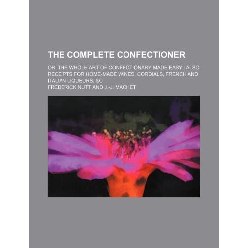 The Complete Confectioner; Or, the Whole Art of Confectionary Made Easy Also Receipts for Home-Made Wines, Cordials, French and Italian Liqueurs, &C by Frederick Nutt (2012-01-11)