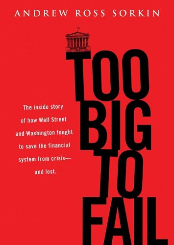 Too Big to Fail: The Inside Story of How Wall Street and Washington Fought to Save the Financial System from Crisis -- And Themselves