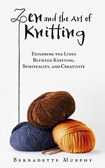 Zen and the Art of Knitting: Exploring the Links Between Knitting, Spirituality, and Creativity (English Edition) von [Murphy, Bernadette]