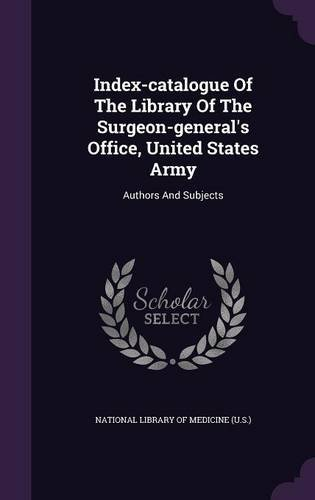 Index-catalogue Of The Library Of The Surgeon-general's Office, United States Army: Authors And Subjects
